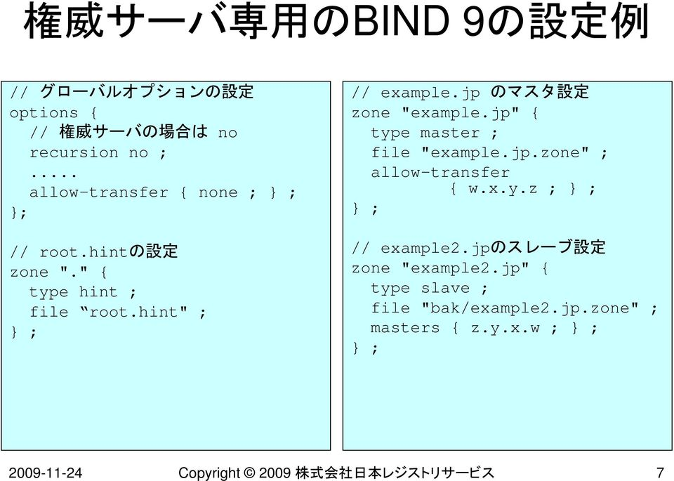 "jp のマスタ 設 定 zone ""example.jp"" { type master ; file ""example.jp.zone"" ; allow-transfer { w.x.y.z ; } ; } ; // example2."