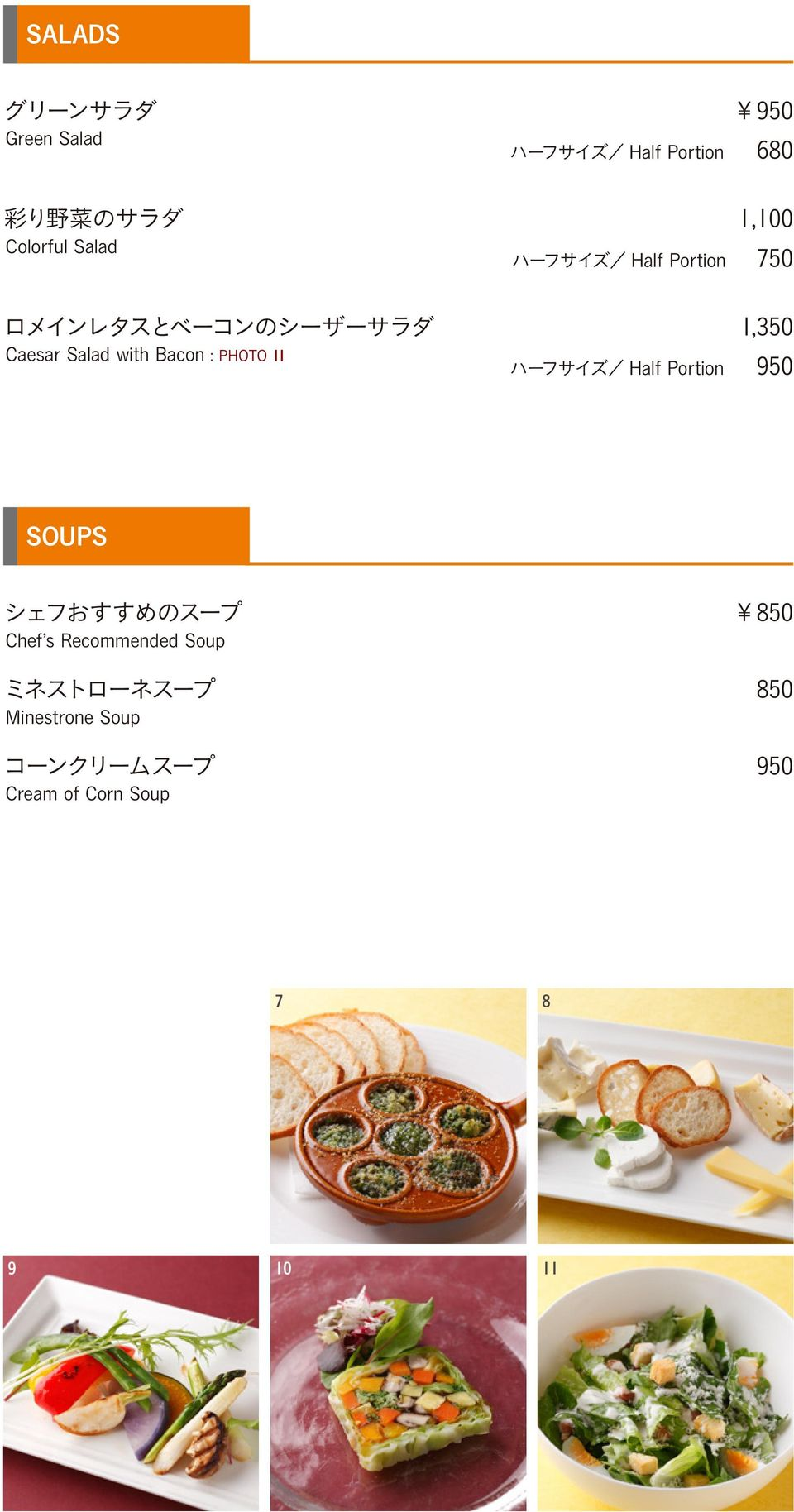 ............................... 1,350 Caesar Salad with Bacon : PHOTO 11 ハーフサイズ/ Half Portion 950 SOUPS シェフおすすめのスープ................................................... 850 Chef s Recommended Soup ミネストローネスープ.