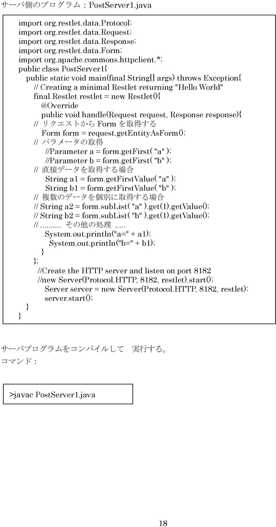 "public void handle(request request, Response response){ // リクエストから Form を 取 得 する Form form = request.getentityasform(); // パラメータの 取 得 //Parameter a = form.getfirst( ""a"" ); //Parameter b = form."