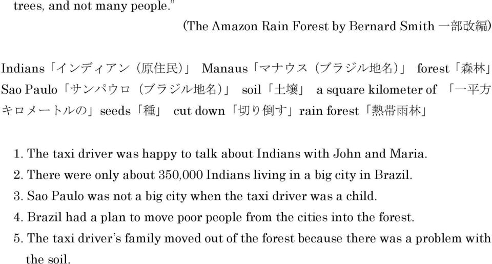 kilometer of 一 平 方 キロメートルの seeds 種 cut down 切 り 倒 す rain forest 熱 帯 雨 林 1. The taxi driver was happy to talk about Indians with John and Maria. 2.