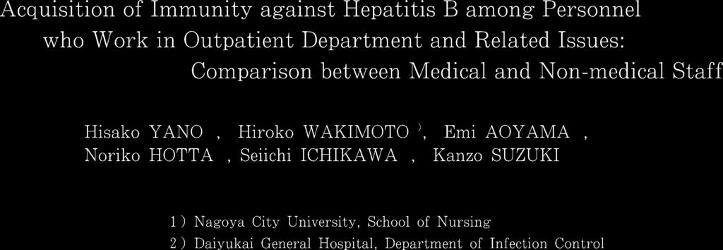 Acquisition of Immunity against Hepatitis B among Personnel who Work in Outpatient Department and Related Issues: Comparison between Medical and Non-medical Staff Hisako YANO1), Hiroko WAKIMOTO 1),